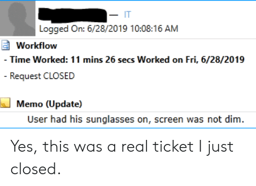 Sunglasses, Time, and IT Rage: Logged On: 6/28/2019 10:08:16 AM  Workflow  - Time Worked: 11 mins 26 secs Worked on Fri, 6/28/2019  -Request CLOSED  Memo (Update)  User had his sunglasses on, screen was not dim. Yes, this was a real ticket I just closed.
