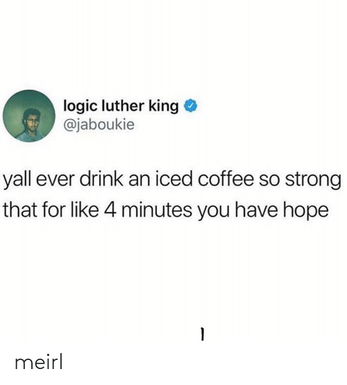 Coffee: logic luther king  @jaboukie  yall ever drink an iced coffee so strong  that for like 4 minutes you have hope meirl