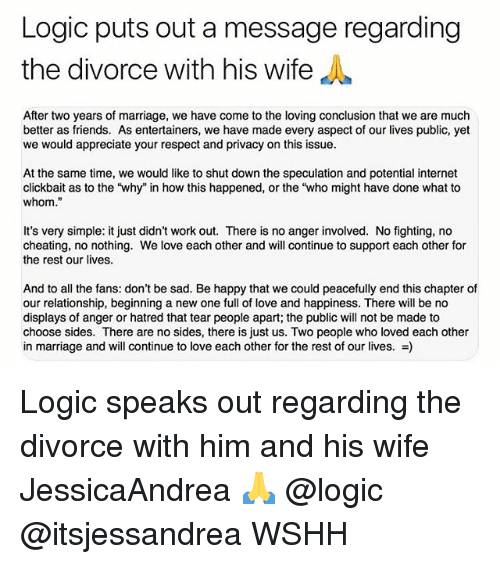 """To Whom: Logic puts out a message regarding  the divorce with his wife  After two years of marriage, we have come to the loving conclusion that we are much  better as friends. As entertainers, we have made every aspect of our lives public, yet  we would appreciate your respect and privacy on this issue  At the same time, we would like to shut down the speculation and potential internet  clickbait as to the 'why"""" in how this happened, or the """"who might have done what to  whom.""""  It's very simple: it just didn't work out. There is no anger involved. No fighting, no  cheating, no nothing. We love each other and will continue to support each other for  the rest our lives.  And to all the fans: don't be sad. Be happy that we could peacefully end this chapter of  our relationship, beginning a new one full of love and happiness. There will be no  displays of anger or hatred that tear people apart; the public will not be made to  choose sides. There are no sides, there is just us. Two people who loved each other  in marriage and will continue to love each other for the rest of our lives. -) Logic speaks out regarding the divorce with him and his wife JessicaAndrea 🙏 @logic @itsjessandrea WSHH"""