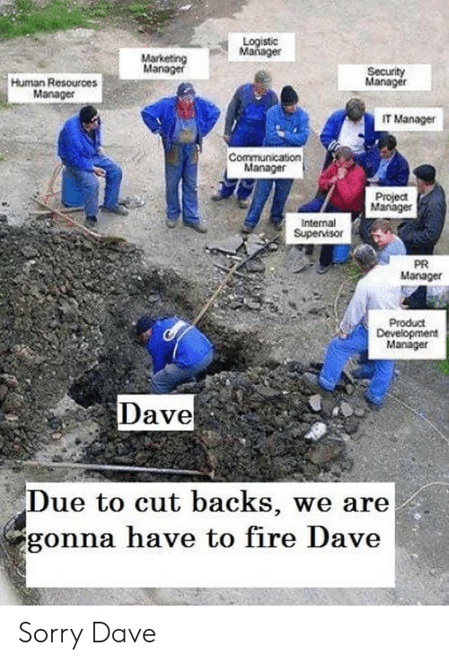 Fire, Sorry, and Human: Logistic  Mañager  Marketing  Manager  Security  Manager  Human Resources  Manager  IT Manager  Communication  Manager  Project  Manager  Internal  Supervisor  PR  Manager  Product  Development  Manager  Dave  Due to cut backs, we are  gonna have to fire Dave Sorry Dave