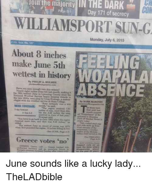 """loins: loin the majority IN THE DARK  majority CON  Day 171 of secrecy  WILLIAMSPORT SUN-G  Monday, July 6, 2015  214th Year, No. 187  About 8 inches  FEELING  make June 5th  wettest in history  ABSENCE  By PHILIP A. HOLMES  Have you seen enough rain this season?  Nearly eight inches alone fell last month,  the fifth wettest June in L  National Weather Service  the late 1800s, accurding to Craig E  ologist with the weather service at State College  By MARK MARONEY  certainly wet  MORE COVERAGE:  """"The region received 781  5-day forecast  See A 8 inches of rain, more than area  ble the 346 received in June of last year.  to Brandon  """"You have to go back to June 1982 when the  received more and that he  Park off Market Street is  port rods stick up from  The wettest June on record of course was 1972  when 168 pounded the region, 12 inches falling in five  mplina of the Munsee  Indian chief earved in the  Greece votes no  ATHENS, Greecn (AP) Greece lurehod territory and an uncertain futuro in  from the base where  Woapalanee  common currency Sunday after voter over  for the past 25 years June sounds like a lucky lady... TheLADbible"""