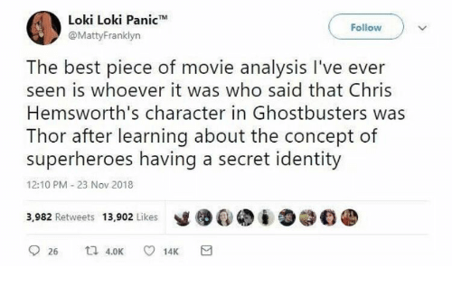 Ghostbusters: Loki Loki Panic  @MattyFranklyn  Follow  The best piece of movie analysis I've ever  seen is whoever it was who said that Chris  Hemsworth's character in Ghostbusters was  Thor after learning about the concept of  superheroes having a secret identity  12:10 PM 23 Nov 2018  3,982 Retweets 13,902 Likes
