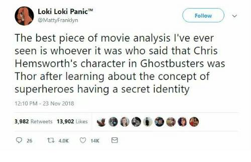 Ghostbusters: Loki Loki Panic*  @MattyFranklyn  Follow  The best piece of movie analysis I've ever  seen is whoever it was who said that Chris  Hemsworth's character in Ghostbusters was  Thor after learning about the concept of  superheroes having a secret identity  12:10 PM 23 Nov 2018  y镬@. į O@钔紧  3,982 Retweets 13,902 Likes  26 K 1  14K