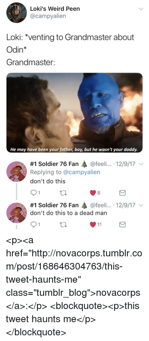 "Tumblr, Weird, and Blog: Loki's Weird Peen  @campyalien  Loki: ""venting to Grandmaster about  Odin*  Grandmaster:  He may have been your father, boy, but he wasn't your daddy.   #1 Soldier 76 Fan @feeli...-12/9/17 ﹀  Replying to @campyalien  don't do this  91  8  #1 Soldier 76 Fan轟@feel....-12/9/17 ﹀  don't do this to a dead man <p><a href=""http://novacorps.tumblr.com/post/168646304763/this-tweet-haunts-me"" class=""tumblr_blog"">novacorps</a>:</p>  <blockquote><p>this tweet haunts me</p></blockquote>"