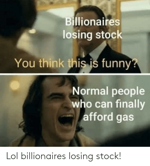 stock: Lol billionaires losing stock!