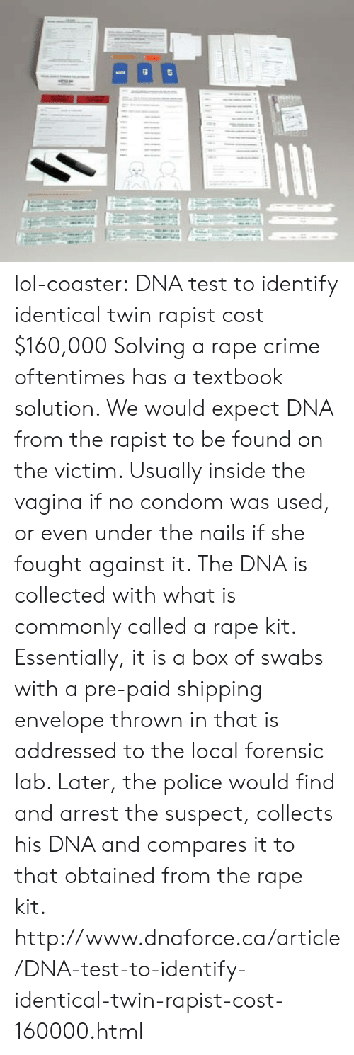 Obtained: lol-coaster:    DNA test to identify identical twin rapist cost $160,000 Solving a rape crime oftentimes has a textbook solution. We would expect DNA from the rapist to be found on the victim. Usually inside the vagina if no condom was used, or even under the nails if she fought against it. The DNA is collected with what is commonly called a rape kit. Essentially, it is a box of swabs with a pre-paid shipping envelope thrown in that is addressed to the local forensic lab. Later, the police would find and arrest the suspect, collects his DNA and compares it to that obtained from the rape kit. http://www.dnaforce.ca/article/DNA-test-to-identify-identical-twin-rapist-cost-160000.html