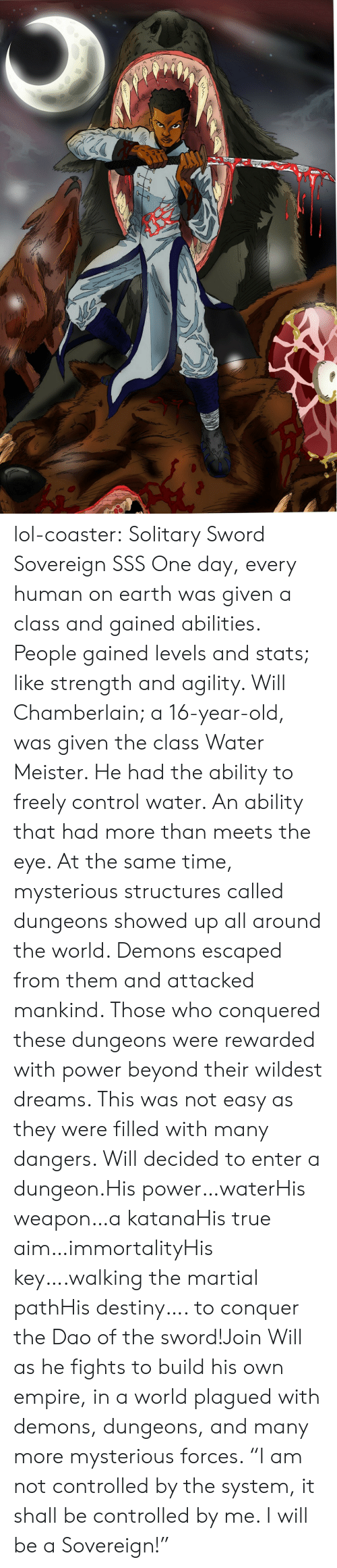 "dungeon: lol-coaster: Solitary Sword Sovereign SSS   One day, every human on earth was given a class and gained abilities. People gained levels and stats; like strength and agility. Will Chamberlain; a 16-year-old, was given the class Water Meister. He had the ability to freely control water. An ability that had more than meets the eye. At the same time, mysterious structures called dungeons showed up all around the world. Demons escaped from them and attacked mankind. Those who conquered these dungeons were rewarded with power beyond their wildest dreams. This was not easy as they were filled with many dangers. Will decided to enter a dungeon.His power…waterHis weapon…a katanaHis true aim…immortalityHis key….walking the martial pathHis destiny…. to conquer the Dao of the sword!Join Will as he fights to build his own empire, in a world plagued with demons, dungeons, and many more mysterious forces. ""I am not controlled by the system, it shall be controlled by me. I will be a Sovereign!"""