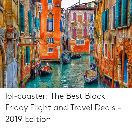 Travel: lol-coaster:  The Best Black Friday Flight and Travel Deals - 2019 Edition