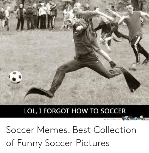funny soccer: LOL, I FORGOT HOW TO SOCCER Soccer Memes. Best Collection of Funny Soccer Pictures