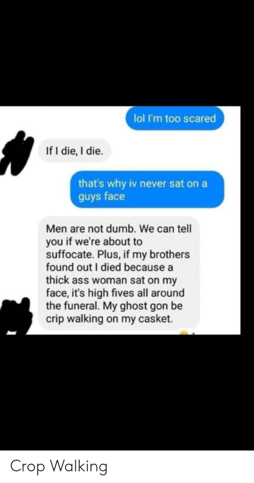 Ass, Dumb, and Lol: lol I'm too scared  If I die, I die.  that's why iv never sat on a  guys face  Men are not dumb. We can tell  you if we're about to  suffocate. Plus, if my brothers  found out I died because a  thick ass woman sat on my  face, it's high fives all around  the funeral. My ghost gon be  crip walking on my casket. Crop Walking