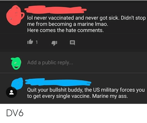 Ass, Lol, and Memes: lol never vaccinated and never got sick. Didn't stop  me from becoming a marine Imao.  Here comes the hate comments.  Add a public reply..  Quit your bullshit buddy, the US military forces you  to get every single vaccine. Marine my ass. DV6