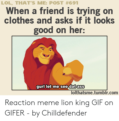 Lion King Gif: LOL, THAT'S ME: POST #691  When a friend is trying on  clothes and asks if it looks  good on her:  gurl let me see datass  lolthatsme.tumblr.com Reaction meme lion king GIF on GIFER - by Chilldefender