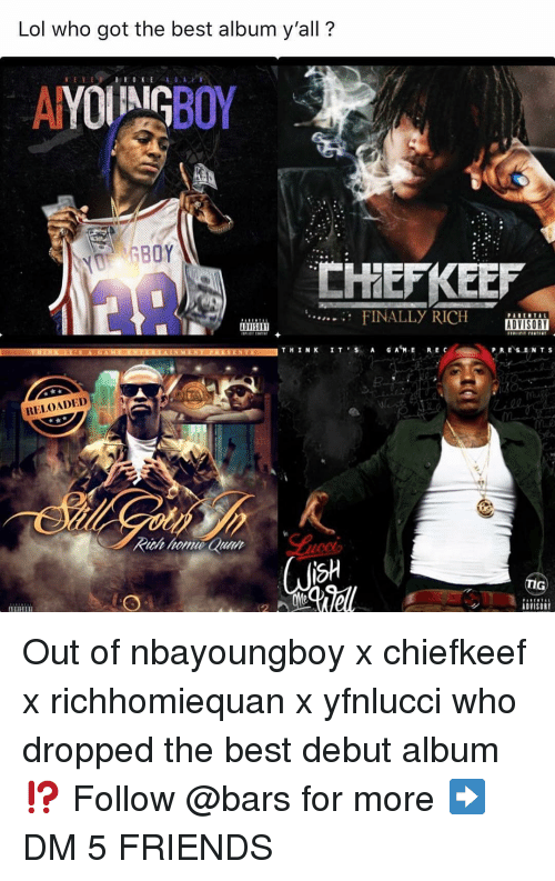 Friends, Lol, and Memes: Lol who got the best album y'all?  FINALLY RICH SORI  P RESENTS  B.  RELOADED  sh  ADVISORY Out of nbayoungboy x chiefkeef x richhomiequan x yfnlucci who dropped the best debut album⁉️ Follow @bars for more ➡️ DM 5 FRIENDS