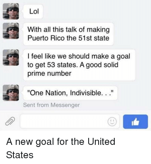 """Funny, Lol, and Goal: Lol  With all this talk of making  Puerto Rico the 51st state  I feel like we should make a goal  to get 53 states. A good solid  prime number  """"One Nation, Indivisible. ..""""  Sent from Messenger A new goal for the United States"""