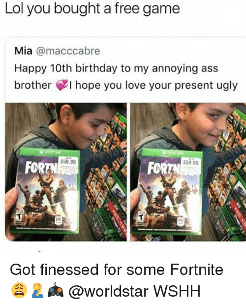 Finessed: Lol you bought a free game  Mia @macccabre  Happy 10th birthday to my annoying ass  brother ¢I hope you love your present ugly  59.99  FOR  59.99  FOR Got finessed for some Fortnite 😩🤦♂️🎮 @worldstar WSHH