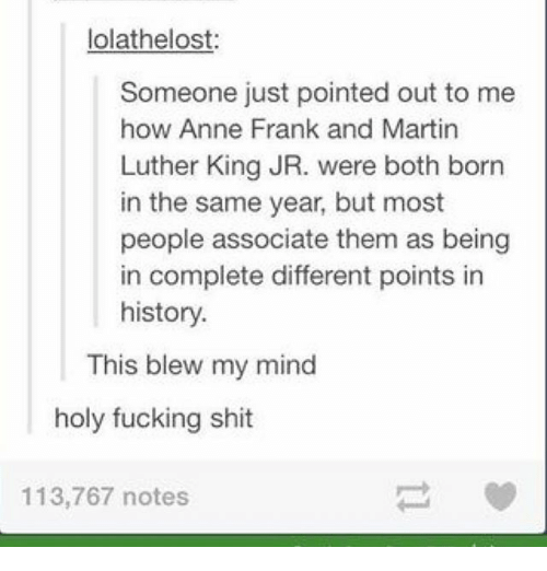 This Blew My Mind: lolathelost:  Someone just pointed out to me  how Anne Frank and Martin  Luther King JR. were both born  in the same year, but most  people associate them as being  in complete different points in  history.  This blew my mind  holy fucking shit  113,767 notes