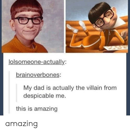 Dad, Despicable Me, and Amazing: lolsomeone-actually:  brainoverbones:  My dad is actually the villain from  despicable me  this is amazing amazing