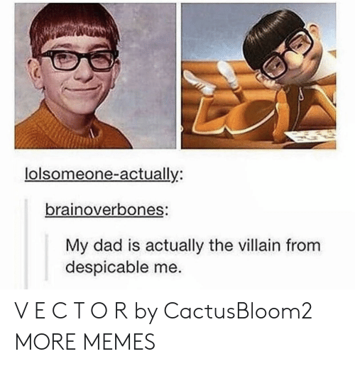 Despicable Me: lolsomeone-actually:  brainoverbones:  My dad is actually the villain from  despicable me. V E C T O R by CactusBloom2 MORE MEMES