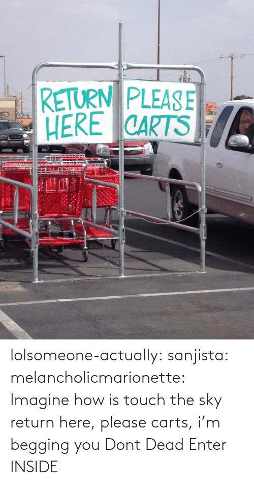 touch: lolsomeone-actually: sanjista:  melancholicmarionette:  Imagine how is touch the sky  return here, please carts, i'm begging you  Dont Dead Enter INSIDE