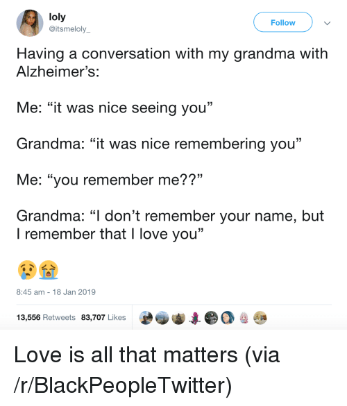 """Blackpeopletwitter, Grandma, and Love: loly  @itsmeloly  Follow  Having a conversation with my grandma with  Alzheimer's:  Me: """"it was nice seeing you""""  Grandma: """"it was nice remembering you""""  Me: """"you remember me??""""  Grandma: """"l don't remember your name, but  . CL  I remember that I love you""""  8:45 am 18 Jan 2019  13,556 Retweets 83,707 Likes Love is all that matters (via /r/BlackPeopleTwitter)"""