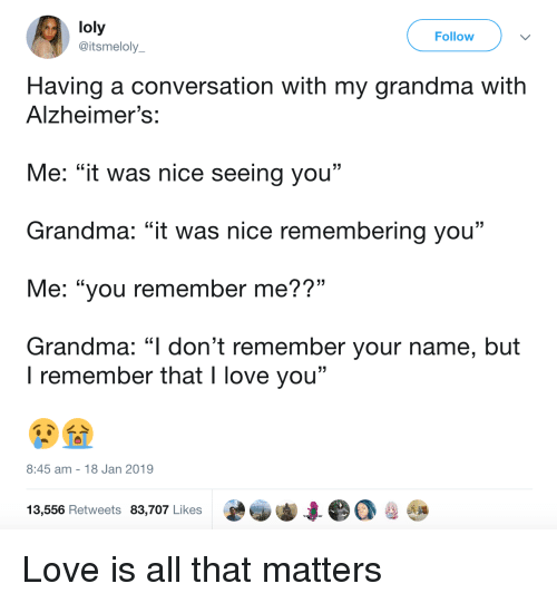 """Grandma, Love, and I Love You: loly  @itsmeloly  Follow  Having a conversation with my grandma with  Alzheimer's:  Me: """"it was nice seeing you""""  Grandma: """"it was nice remembering you""""  Me: """"you remember me??""""  Grandma: """"l don't remember your name, but  . CL  I remember that I love you""""  8:45 am 18 Jan 2019  13,556 Retweets 83,707 Likes Love is all that matters"""