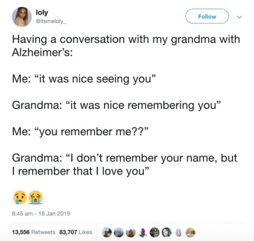"""Grandma, Love, and I Love You: loly  @itsmeloly  Follow  Having a conversation with my grandma witlh  Alzheimer's:  Me: """"it was nice seeing you""""  Grandma: """"it was nice remembering you""""  Me: """"you remember me??""""  Grandma: """"I don't remember your name, but  15  I remember that I love you""""  8:45 am 18 Jan 2019  13,556 Retweets 83,707 Likes"""