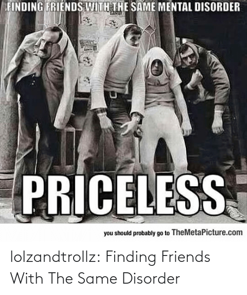 Friends: lolzandtrollz:  Finding Friends With The Same Disorder