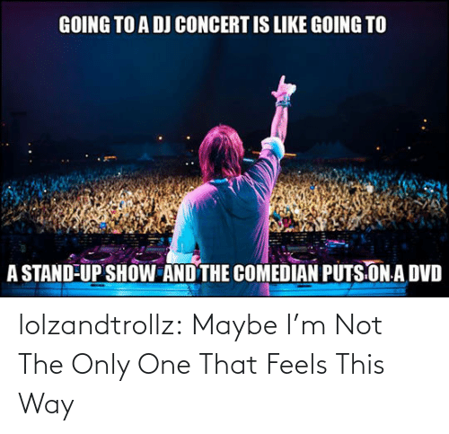Im Not: lolzandtrollz:  Maybe I'm Not The Only One That Feels This Way