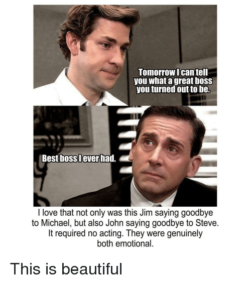 Beautiful, Love, and Best: LomorrowIcan tell  you what a great boSs  you turned out to be.  Best boss lever had.  I love that not only was this Jim saying goodbye  to Michael, but also John saying goodbye to Steve  It required no acting. They were genuinely  both emotional. This is beautiful