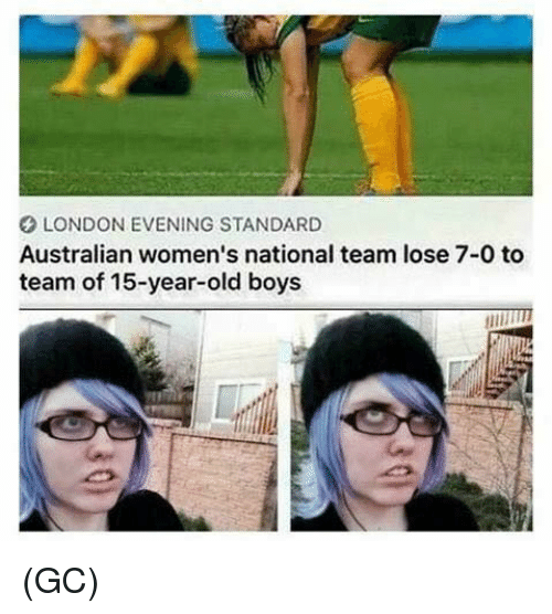 Memes, London, and Old: LONDON EVENING STANDARD  Australian women's national team lose 7-0 to  team of 15-year-old boys (GC)
