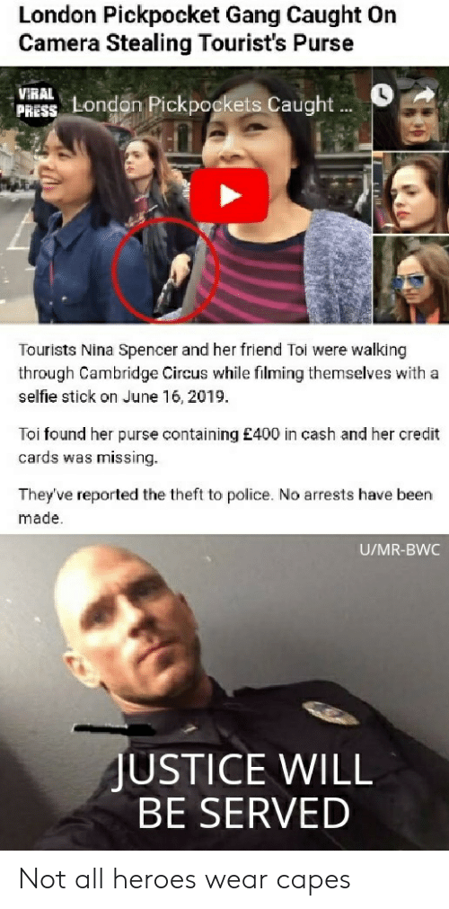 bwc: London Pickpocket Gang Caught On  Camera Stealing Tourist's Purse  VIRAL  PRESS London Pickpockets Caught  Tourists Nina Spencer and her friend Toi were walking  through Cambridge Circus while filming themselves with a  selfie stick on June 16, 2019  Toi found her purse containing £400 in cash and her credit  cards was missing.  They've reported the theft to police. No arrests have been  made.  U/MR-BWC  JUSTICE WILL  BE SERVED Not all heroes wear capes