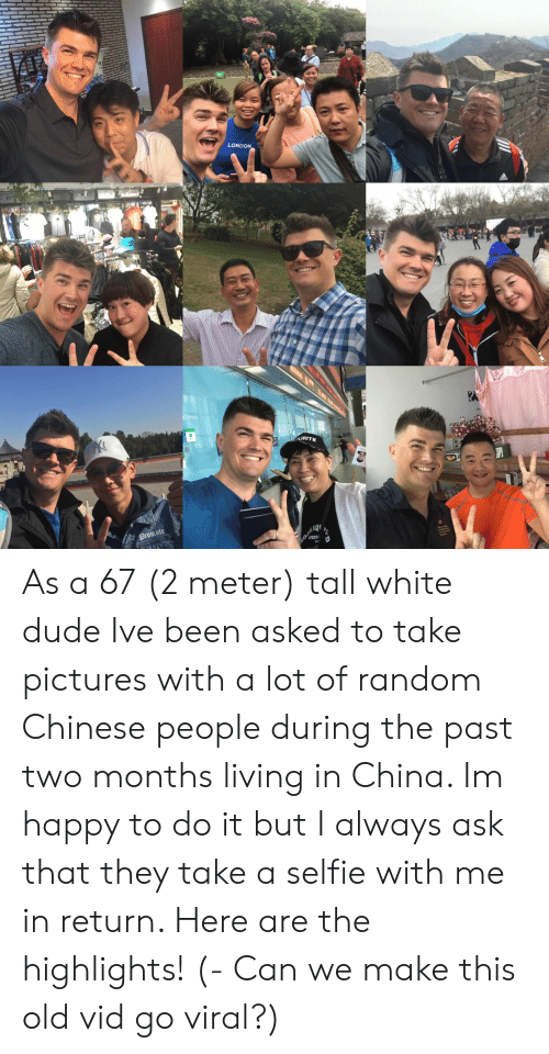 Dude, Selfie, and China: LONDON  URITE As a 67 (2 meter) tall white dude Ive been asked to take pictures with a lot of random Chinese people during the past two months living in China. Im happy to do it but I always ask that they take a selfie with me in return. Here are the highlights! (- Can we make this old vid go viral?)