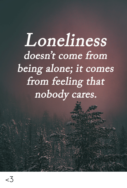 nobody cares: Loneliness  doesn't come from  being alone; it comes  from feeling that  nobody cares. <3