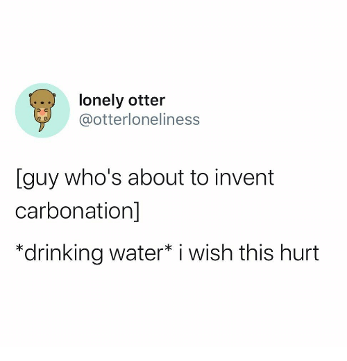 drinking water: lonely otter  @otterloneliness  [guy who's about to invent  carbonation]  *drinking water* i wish this hurt