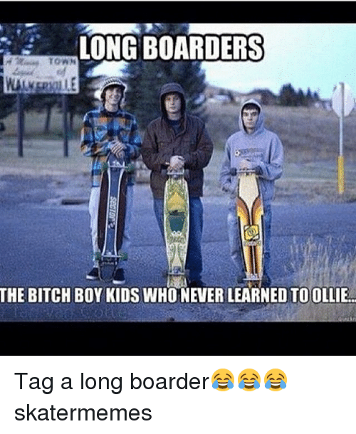 boarders: LONG BOARDERS  THE BITCH BOY KIDS WHONEVERLEARNED TO OLLIE Tag a long boarder😂😂😂 skatermemes