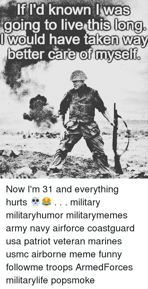 Everything Hurts: long.  oing to live thislono  Iwould have taken way  better care of myself  myself. Now I'm 31 and everything hurts 💀😂 . . . military militaryhumor militarymemes army navy airforce coastguard usa patriot veteran marines usmc airborne meme funny followme troops ArmedForces militarylife popsmoke