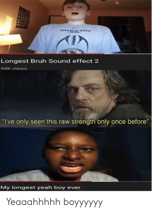 "Bruh, Yeah, and Boy: Longest Bruh Sound effect 2  94K views  ""I've only seen this raw strength only once before""  My logest yeah boy ever Yeaaahhhhh boyyyyyy"