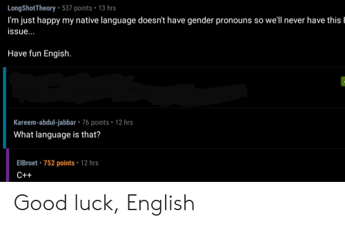 Good, Happy, and English: LongShotTheory 537 points 13 hrs  I'm just happy my native language doesn't have gender pronouns so well never have this l  issue...  Have fun Engish.  Kareem-abdul-jabbar - 76 points 12 hrs  What language is that?  EIBroet 752 points 12 hrs  C++ Good luck, English