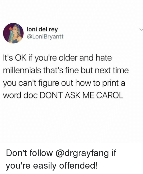 Carole: loni del rey  @LoniBryantt  It's OK if you're older and hate  millennials that's fine but next time  you can't figure out how to print a  word doc DONT ASK ME CAROL Don't follow @drgrayfang if you're easily offended!