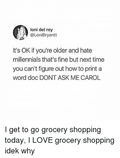 Carols: loni del rey  @LoniBryantt  It's OK if you're older and hate  millennials that's fine but next time  you can't figure out how to print a  word doc DONT ASK ME CAROL I get to go grocery shopping today, I LOVE grocery shopping idek why