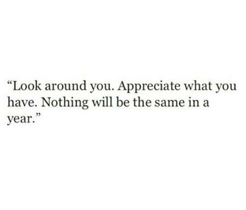 "Appreciate, Look Around You, and Will: ""Look around you. Appreciate what you  have. Nothing will be the same in a  year."""