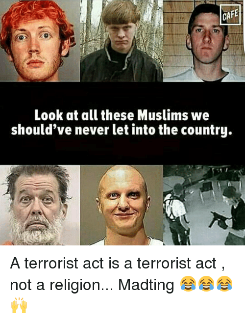 Look At All These: Look at all these Muslims we  should've never let into the country. A terrorist act is a terrorist act , not a religion... Madting 😂😂😂🙌