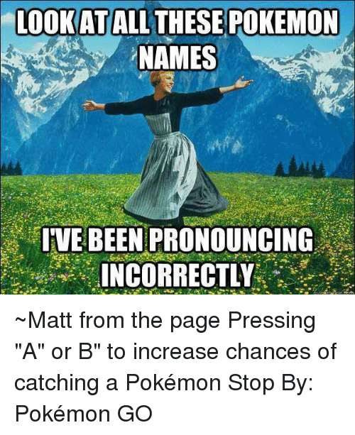 "Pokemon Name: LOOK AT  ALL THESE POKEMON  NAMES  IVE BEEN PRONOUNCING  INCORRECTLY ~Matt from the page Pressing ""A"" or B"" to increase chances of catching a Pokémon Stop By: Pokémon GO"