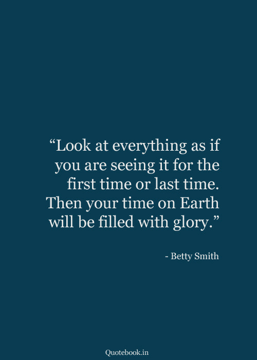 "Earth, Time, and Glory: ""Look at everything  you are seeing it for the  first time or last time.  as if  Then your time on Earth  will be filled with glory.""  - Betty Smith  Quotebook.in"
