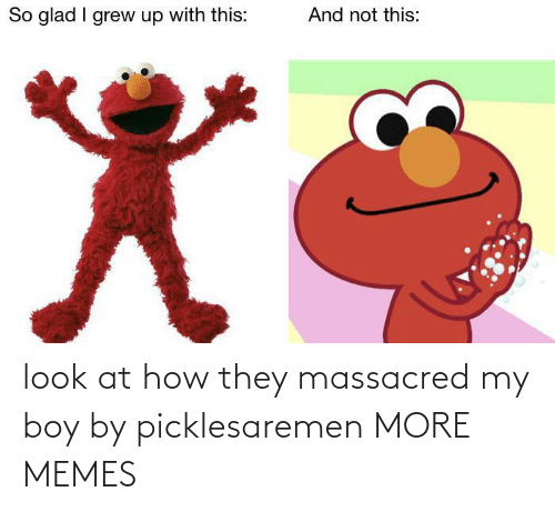 look: look at how they massacred my boy by picklesaremen MORE MEMES