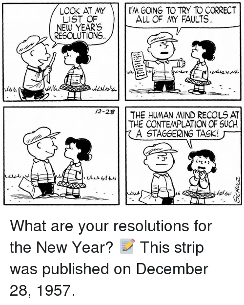 contemplation: LOOK AT MY'M GOING TO TRY TO CORRECT  LIST OF  NEW YEARS /  ALL OF MY FAULTS  RESOLUTIONS  /2-2  THE HUMAN MIND RECOLS AT  THE CONTEMPLATION OF SUCH  A STAGGERING TASK!厂- What are your resolutions for the New Year? 📝 This strip was published on December 28, 1957.