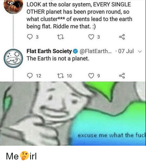 flat earth society: LOOK at the solar system, EVERY SINGLE  OTHER planet has been proven round, so  what cluster*** of events lead to the earth  being flat. Riddle me that.)  Flat Earth Society@FlatEarth... 07 Jul v  The Earth is not a planet.  12 t 10 9  excuse me what the fuc Me🤔irl