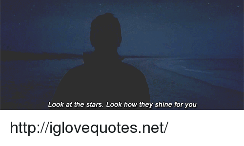 Http, Stars, and How: Look at the stars. Look how they shine for you http://iglovequotes.net/