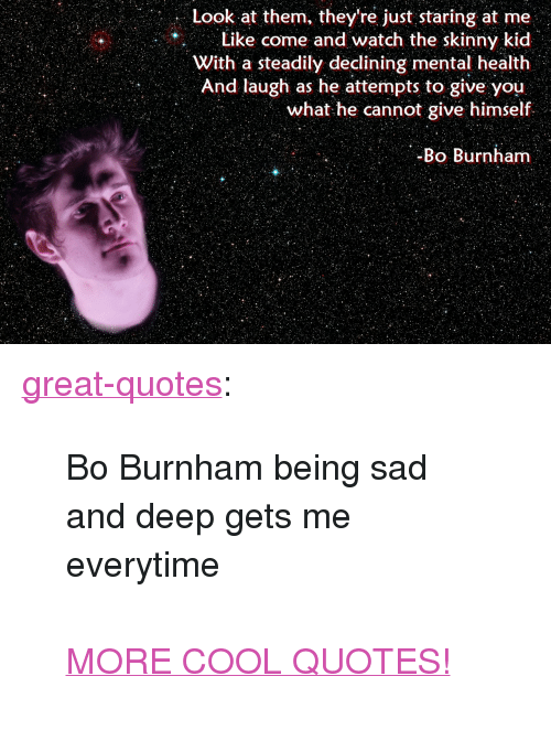 """Bo Burnham: Look at them, they're just staring at me  Like come and watch the skinny kid  With steadily declining mental health  And laugh as ile attempt; [o šire you  what he cannot give himself  Bo Burriharr <p><a href=""""http://great-quotes.tumblr.com/post/155409519197/bo-burnham-being-sad-and-deep-gets-me-everytime"""" class=""""tumblr_blog"""">great-quotes</a>:</p>  <blockquote><p>Bo Burnham being sad and deep gets me everytime<br/><br/><a href=""""http://cool-quotes.net/"""">MORE COOL QUOTES!</a></p></blockquote>"""