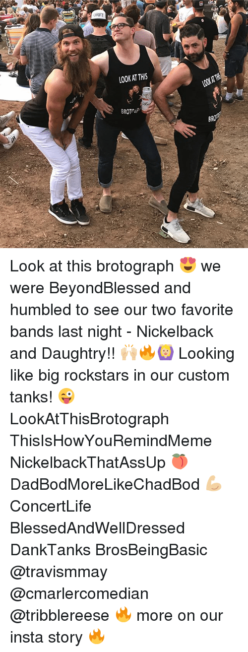 Nickelback, Looking, and Daughtry: LOOK AT THIS  100AT  BROTUP  BR Look at this brotograph 😍 we were BeyondBlessed and humbled to see our two favorite bands last night - Nickelback and Daughtry!! 🙌🏼🔥🙆🏼 Looking like big rockstars in our custom tanks! 😜 LookAtThisBrotograph ThisIsHowYouRemindMeme NickelbackThatAssUp 🍑 DadBodMoreLikeChadBod 💪🏼 ConcertLife BlessedAndWellDressed DankTanks BrosBeingBasic @travismmay @cmarlercomedian @tribblereese 🔥 more on our insta story 🔥